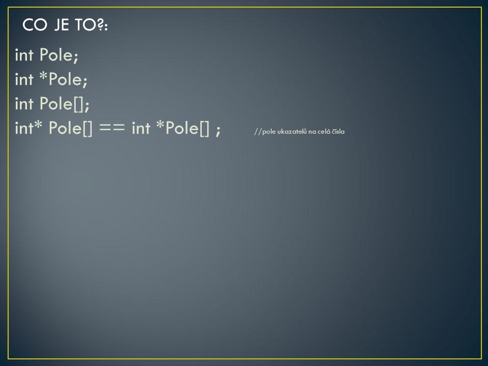 int Pole; int *Pole; int Pole[]; int* Pole[] == int *Pole[] ; //pole ukazatelů na celá čísla CO JE TO?: