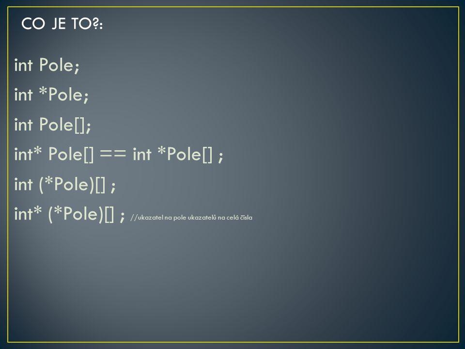 int Pole; int *Pole; int Pole[]; int* Pole[] == int *Pole[] ; int (*Pole)[] ; int* (*Pole)[] ; //ukazatel na pole ukazatelů na celá čísla CO JE TO?:
