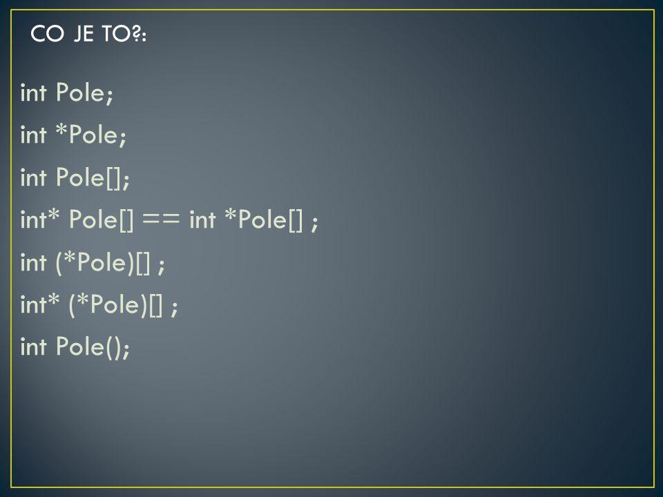int Pole; int *Pole; int Pole[]; int* Pole[] == int *Pole[] ; int (*Pole)[] ; int* (*Pole)[] ; int Pole(); CO JE TO?: