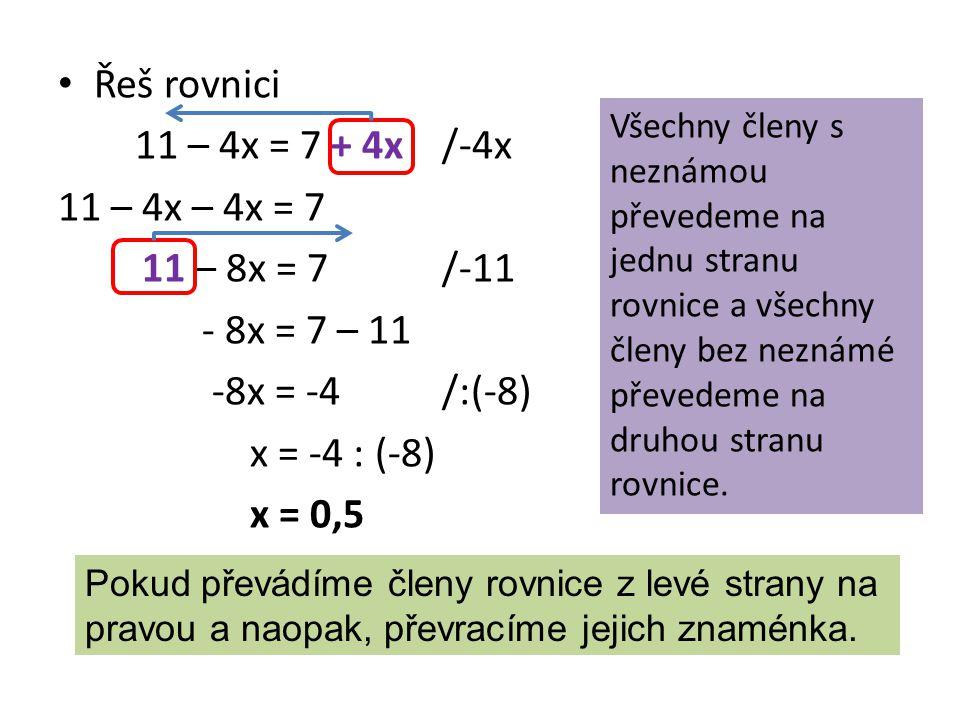 Řeš rovnici 11 – 4x = 7 + 4x/-4x 11 – 4x – 4x = 7 11 – 8x = 7 /-11 - 8x = 7 – 11 -8x = -4/:(-8) x = -4 : (-8) x = 0,5 Všechny členy s neznámou převedeme na jednu stranu rovnice a všechny členy bez neznámé převedeme na druhou stranu rovnice.