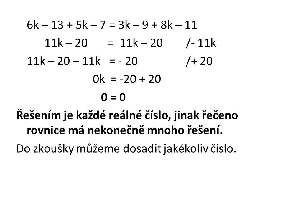 6k – 13 + 5k – 7 = 3k – 9 + 8k – 11 11k – 20 = 11k – 20/- 11k 11k – 20 – 11k = - 20/+ 20 0k = -20 + 20 0 = 0 Řešením je každé reálné číslo, jinak řečeno rovnice má nekonečně mnoho řešení.