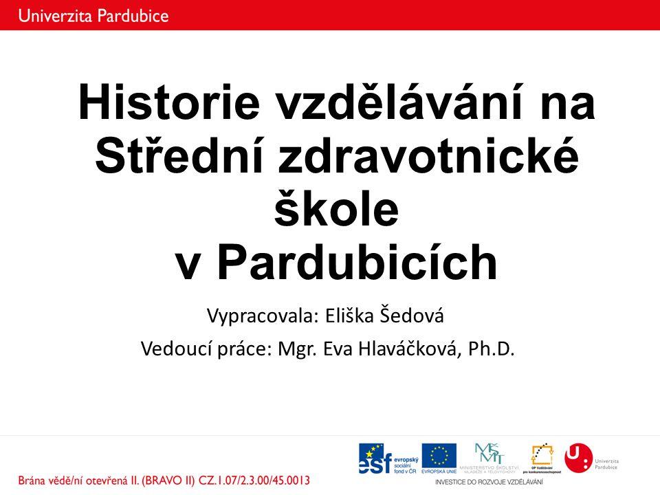 Historie vzdělávání na Střední zdravotnické škole v Pardubicích Vypracovala: Eliška Šedová Vedoucí práce: Mgr. Eva Hlaváčková, Ph.D.