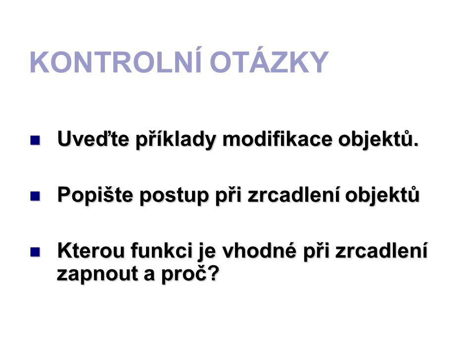 KONTROLNÍ OTÁZKY Uveďte příklady modifikace objektů. Popište postup při zrcadlení objektů Kterou funkci je vhodné při zrcadlení zapnout a proč?