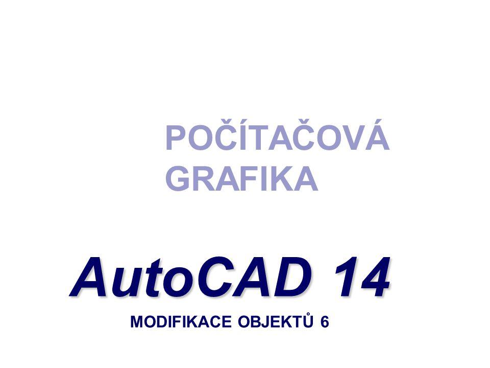 POČÍTAČOVÁ GRAFIKA AutoCAD 14 AutoCAD 14 MODIFIKACE OBJEKTŮ 6