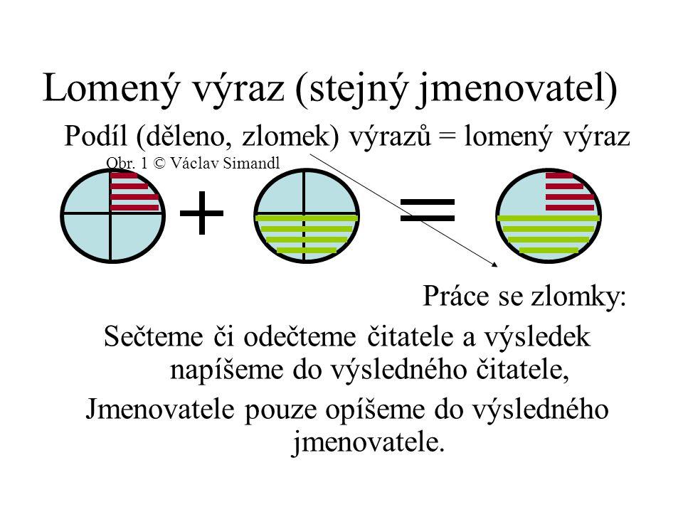 Lomený výraz (stejný jmenovatel) Podíl (děleno, zlomek) výrazů = lomený výraz Práce se zlomky: Sečteme či odečteme čitatele a výsledek napíšeme do výsledného čitatele, Jmenovatele pouze opíšeme do výsledného jmenovatele.