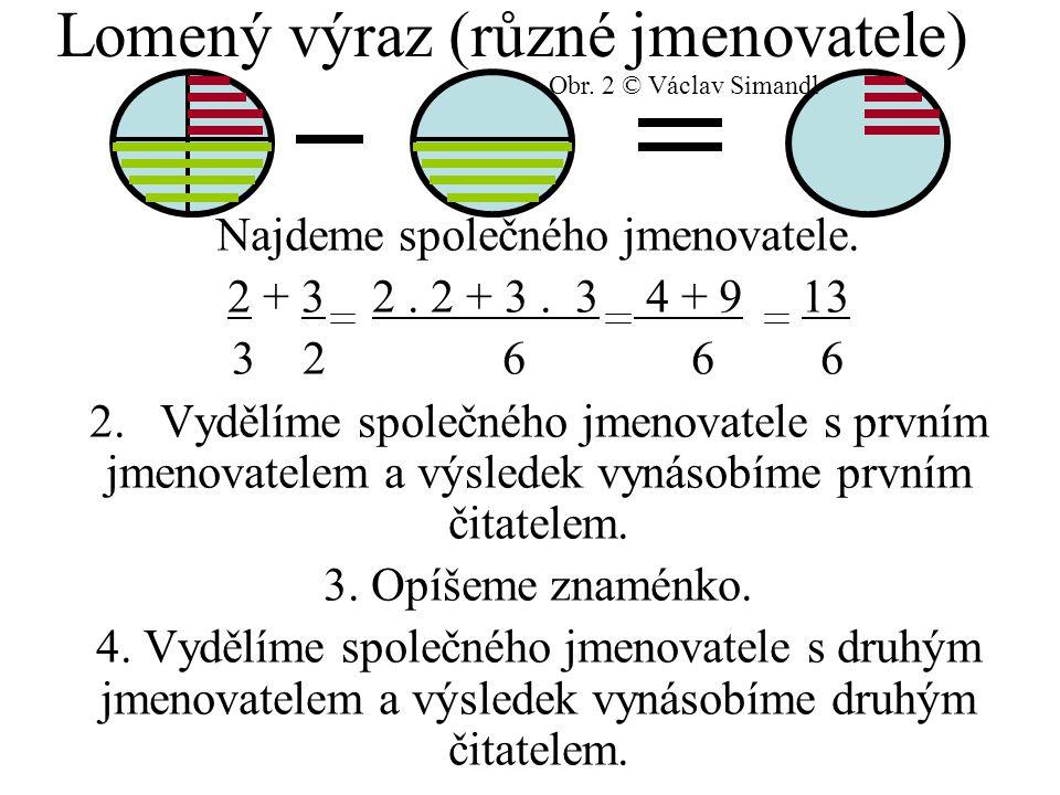 Lomený výraz (různé jmenovatele) Najdeme společného jmenovatele. 2 + 3 2. 2 + 3. 3 4 + 9 13 3 2 6 6 6 2. Vydělíme společného jmenovatele s prvním jmen