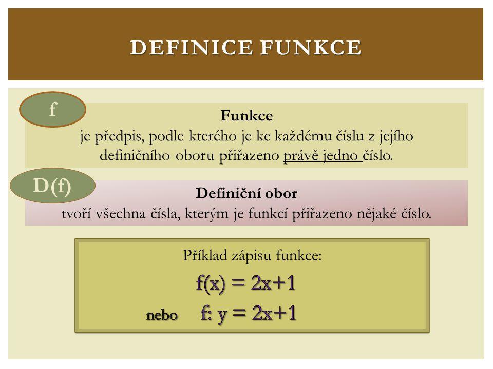 DEFINICE FUNKCE Funkce je předpis, podle kterého je ke každému číslu z jejího definičního oboru přiřazeno právě jedno číslo.