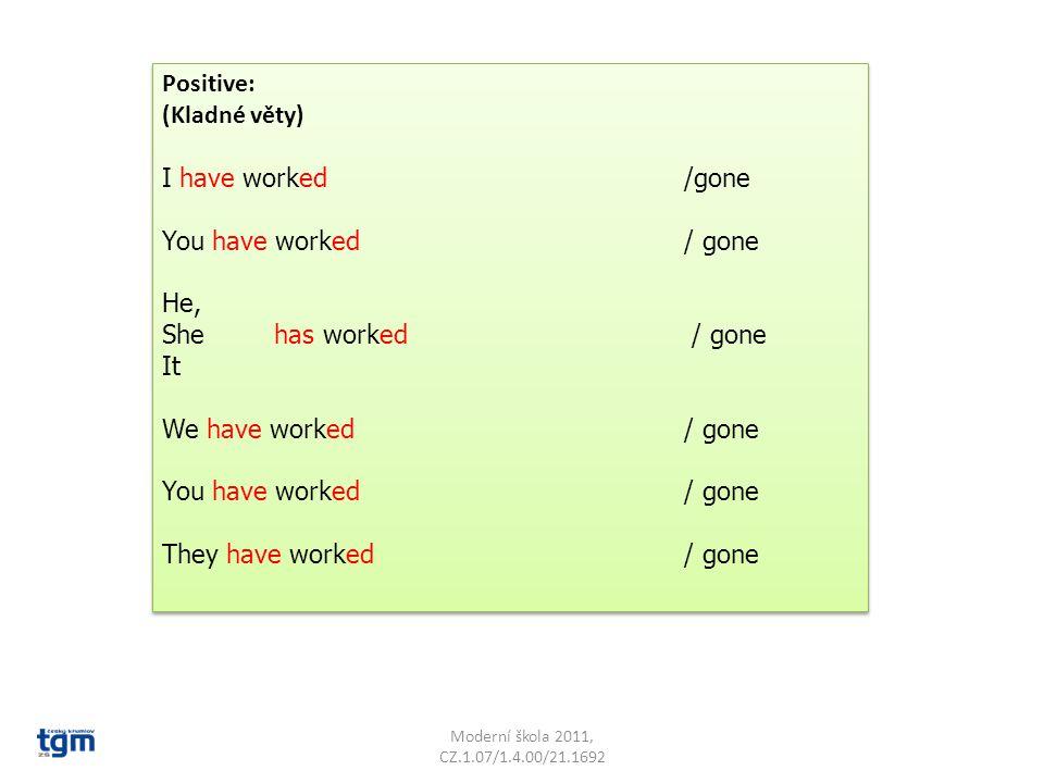 Moderní škola 2011, CZ.1.07/1.4.00/21.1692 Negative: (Záporné věty) I haven´t worked / gone You haven´t worked / gone He, She hasn´t worked / gone It We haven´t worked / gone You haven´t worked / gone They haven´t worked/ gone Negative: (Záporné věty) I haven´t worked / gone You haven´t worked / gone He, She hasn´t worked / gone It We haven´t worked / gone You haven´t worked / gone They haven´t worked/ gone