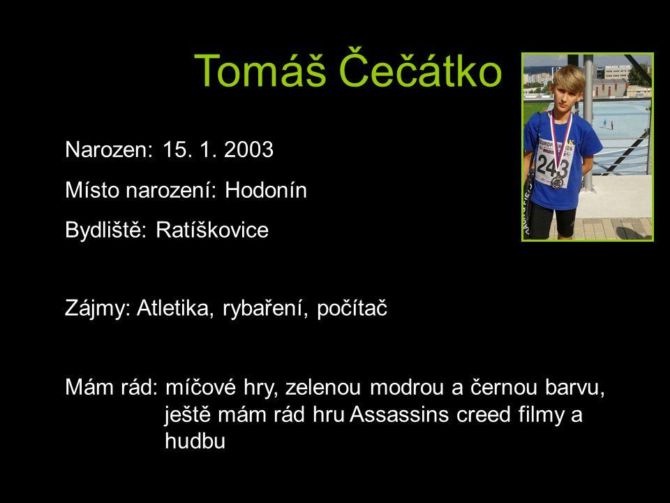 Tomáš Čečátko Narozen: 15. 1. 2003 Místo narození: Hodonín Bydliště: Ratíškovice Zájmy: Atletika, rybaření, počítač Mám rád: míčové hry, zelenou modro