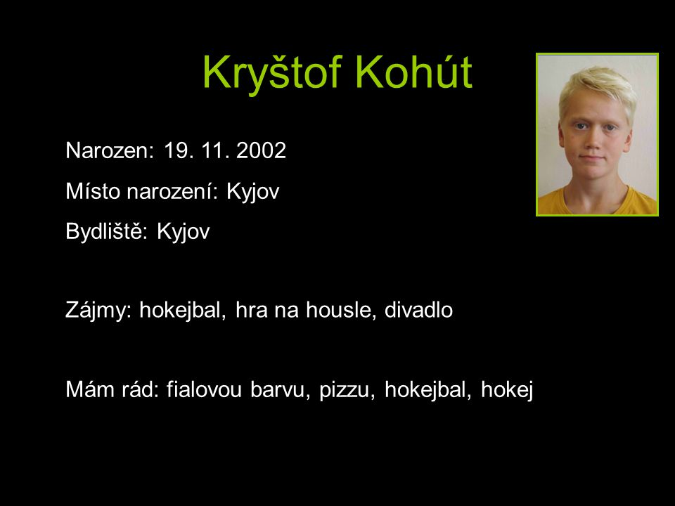 Kryštof Kohút Narozen: 19. 11. 2002 Místo narození: Kyjov Bydliště: Kyjov Mám rád: fialovou barvu, pizzu, hokejbal, hokej Zájmy: hokejbal, hra na hous