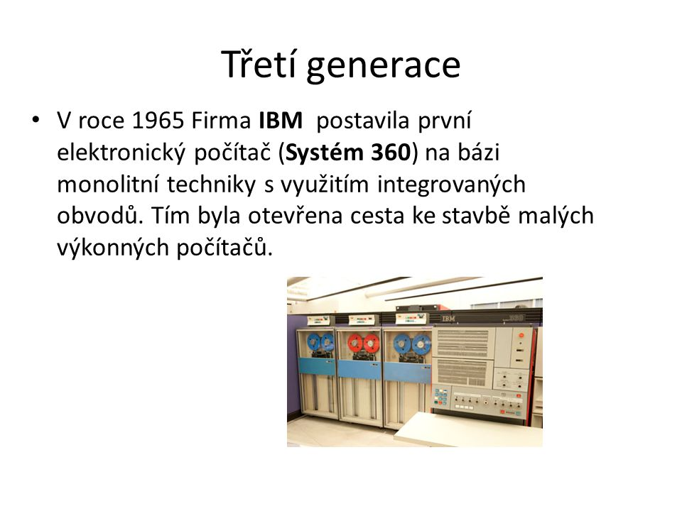 Třetí generace V roce 1965 Firma IBM postavila první elektronický počítač (Systém 360) na bázi monolitní techniky s využitím integrovaných obvodů. Tím