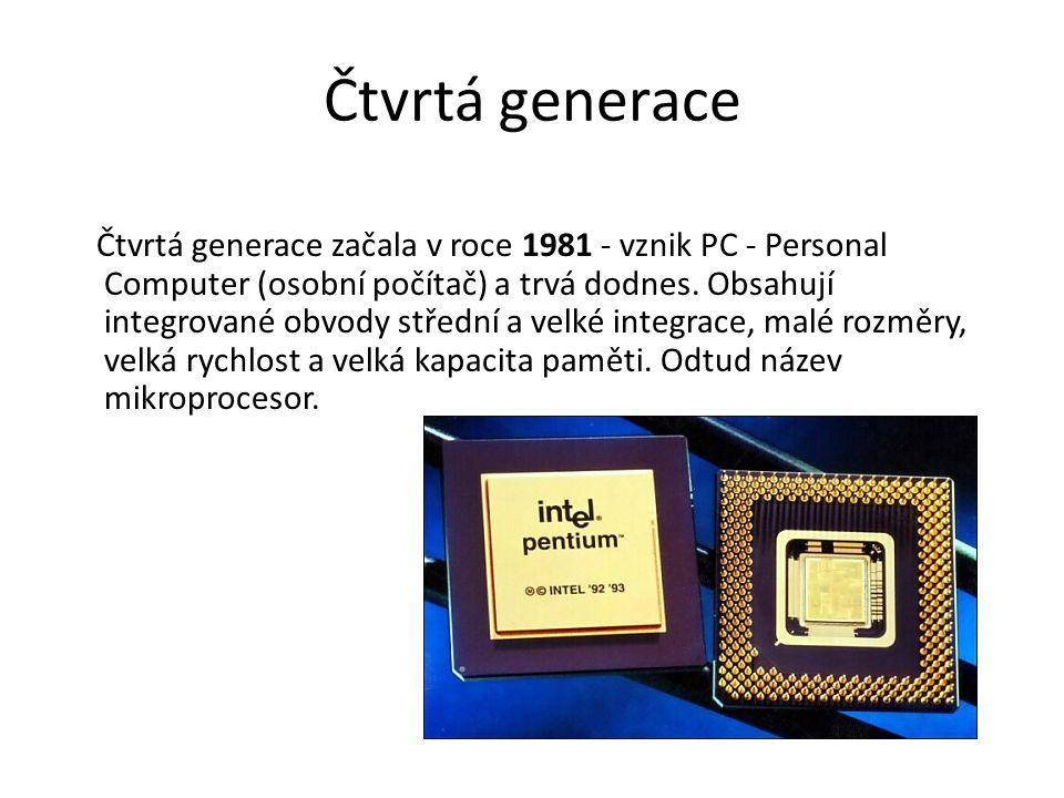 Čtvrtá generace Čtvrtá generace začala v roce 1981 - vznik PC - Personal Computer (osobní počítač) a trvá dodnes. Obsahují integrované obvody střední