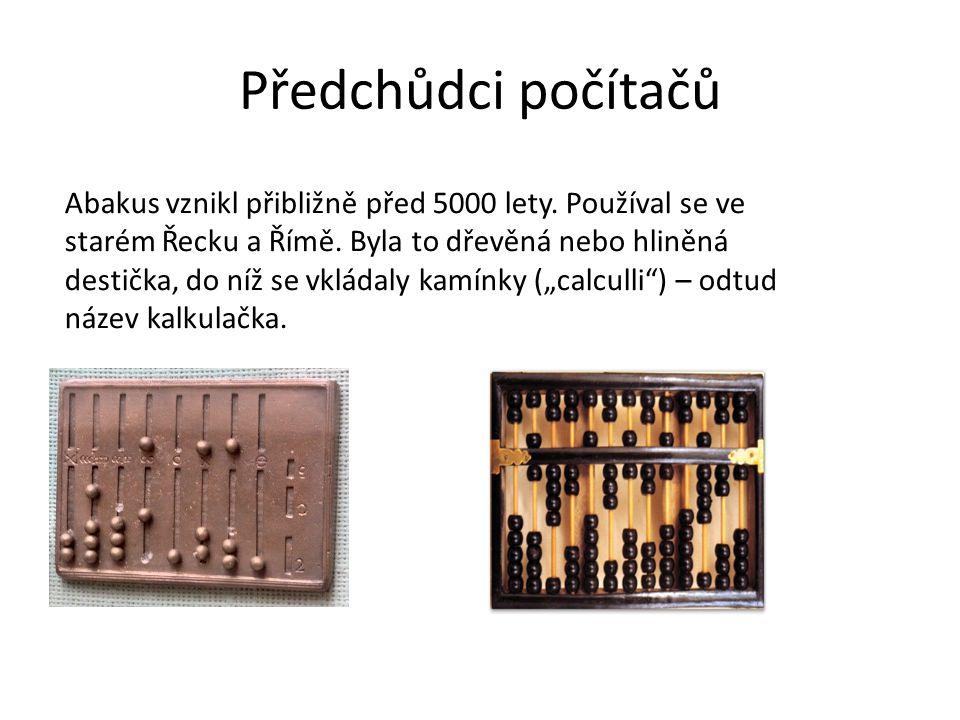 Předchůdci počítačů Abakus vznikl přibližně před 5000 lety. Používal se ve starém Řecku a Římě. Byla to dřevěná nebo hliněná destička, do níž se vklád