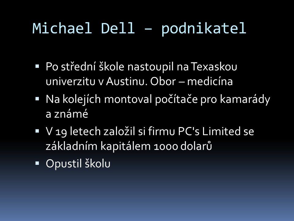 Michael Dell – podnikatel  Po střední škole nastoupil na Texaskou univerzitu v Austinu. Obor – medicína  Na kolejích montoval počítače pro kamarády