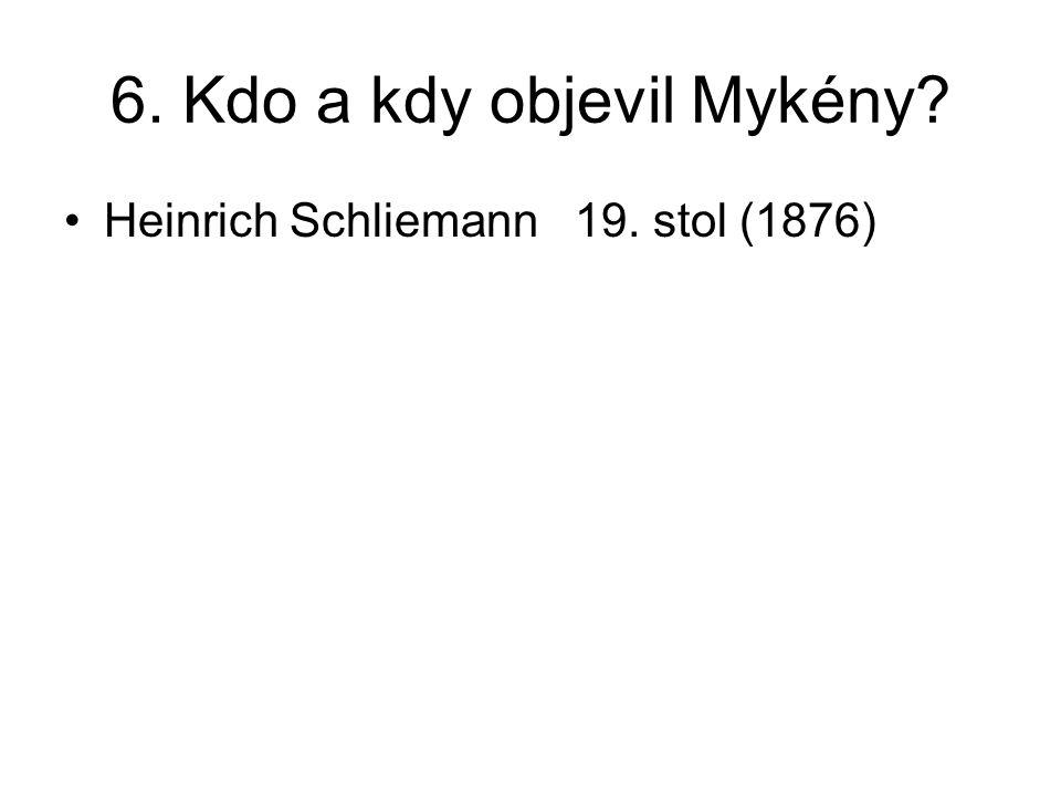 6. Kdo a kdy objevil Mykény? Heinrich Schliemann 19. stol (1876)