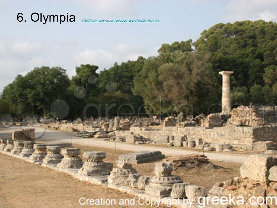 6. Olympia http://www.greeka.com/peloponnese/olympia/index.htm http://www.greeka.com/peloponnese/olympia/index.htm