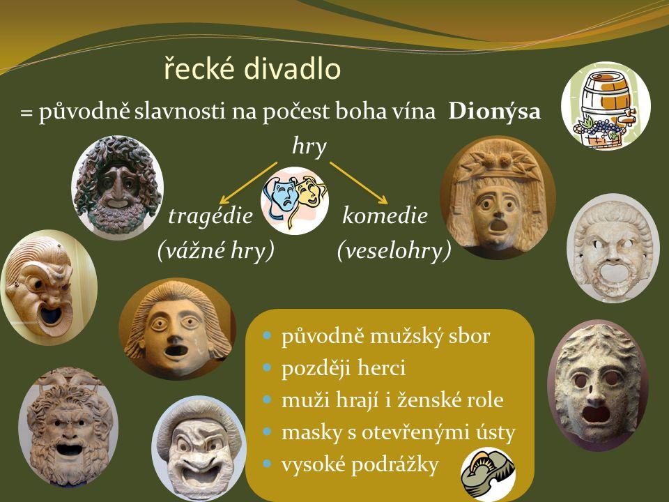 řecké divadlo = původně slavnosti na počest boha vína Dionýsa hry tragédie komedie (vážné hry) (veselohry) původně mužský sbor později herci muži hraj