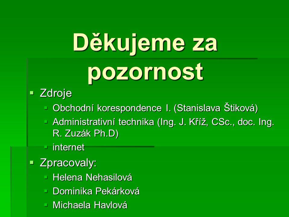 Děkujeme za pozornost  Zdroje  Obchodní korespondence I. (Stanislava Štiková)  Administrativní technika (Ing. J. Kříž, CSc., doc. Ing. R. Zuzák Ph.