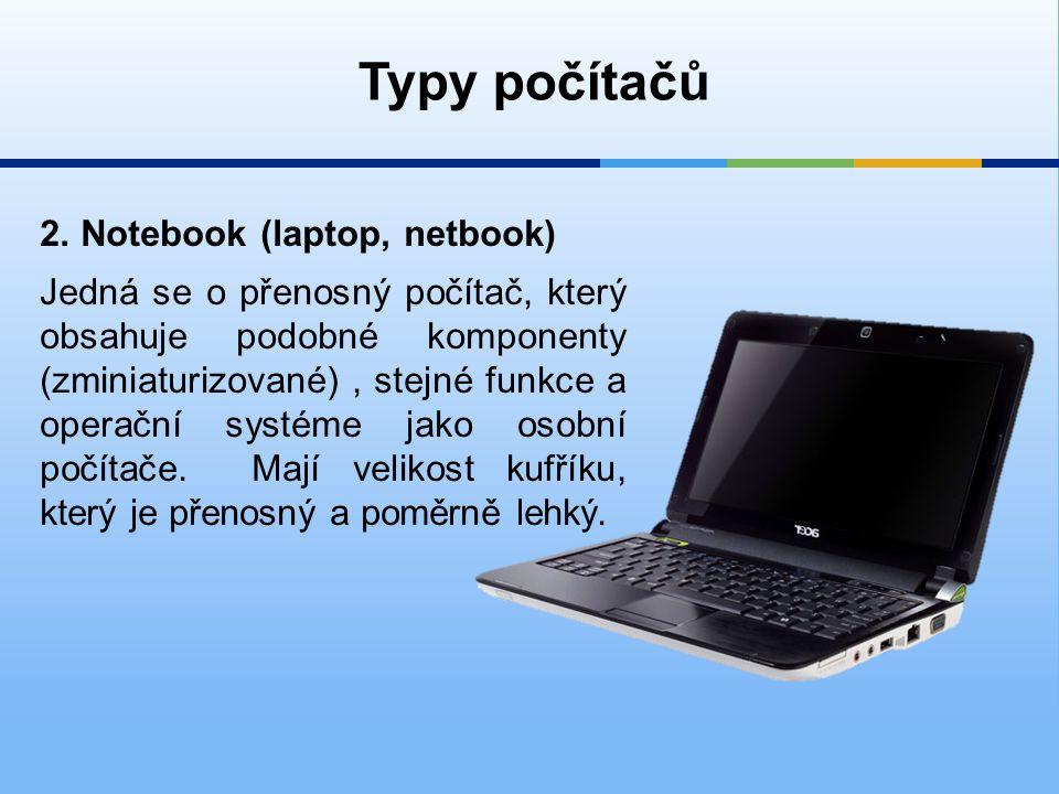 2. Notebook (laptop, netbook) Typy počítačů Jedná se o přenosný počítač, který obsahuje podobné komponenty (zminiaturizované), stejné funkce a operačn