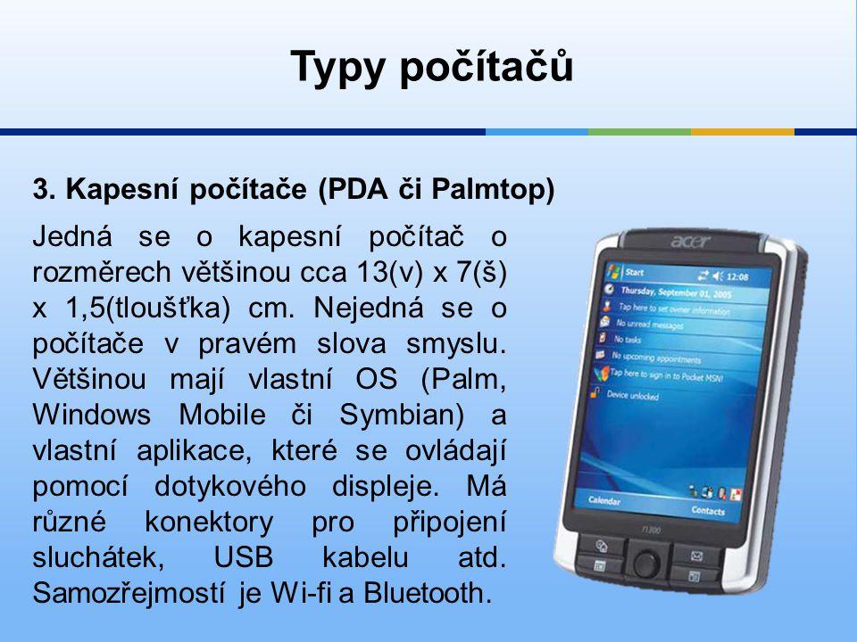3. Kapesní počítače (PDA či Palmtop) Typy počítačů Jedná se o kapesní počítač o rozměrech většinou cca 13(v) x 7(š) x 1,5(tloušťka) cm. Nejedná se o p