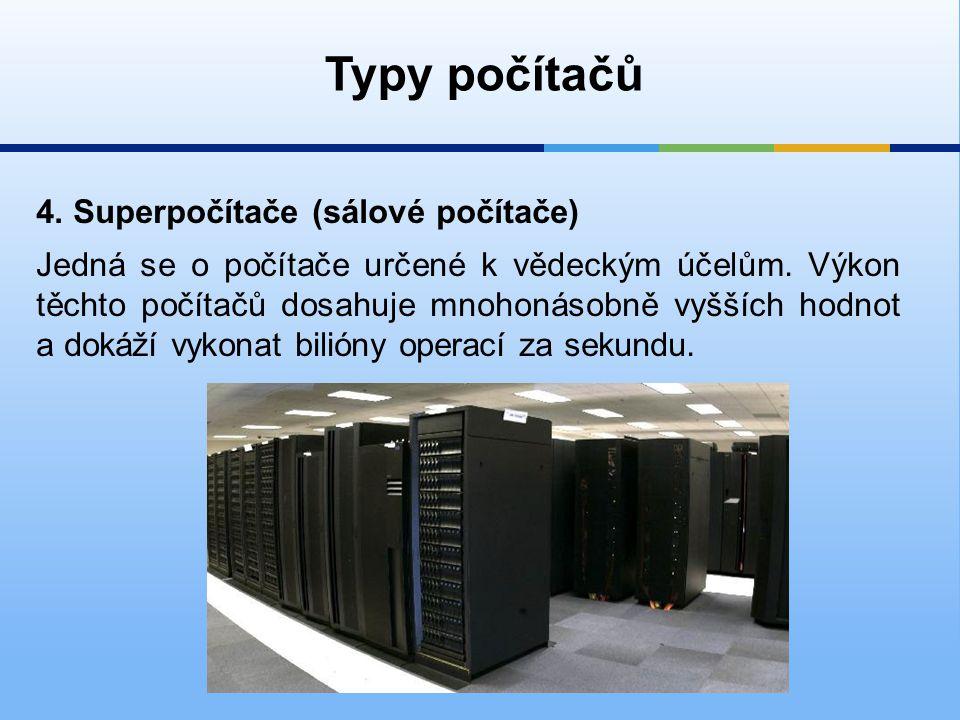 4.Superpočítače (sálové počítače) Typy počítačů Jedná se o počítače určené k vědeckým účelům.