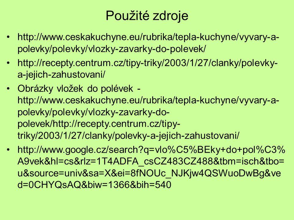Použité zdroje http://www.ceskakuchyne.eu/rubrika/tepla-kuchyne/vyvary-a- polevky/polevky/vlozky-zavarky-do-polevek/ http://recepty.centrum.cz/tipy-tr