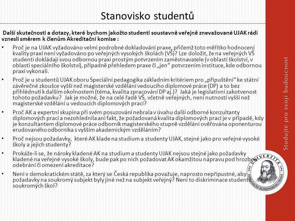 Stanovisko studentů Další skutečnosti a dotazy, které bychom jakožto studenti soustavně veřejně znevažované UJAK rádi vznesli směrem k členům Akreditační komise : Proč je na UJAK vyžadováno velmi podrobné dokladování praxe, přičemž toto měřítko hodnocení kvality praxí není vyžadováno po veřejných vysokých školách (VŠ).