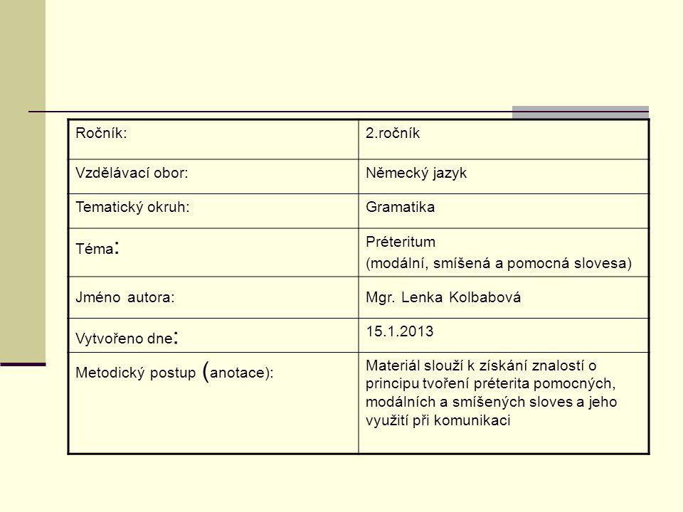 Ročník:2.ročník Vzdělávací obor:Německý jazyk Tematický okruh:Gramatika Téma : Préteritum (modální, smíšená a pomocná slovesa) Jméno autora:Mgr.