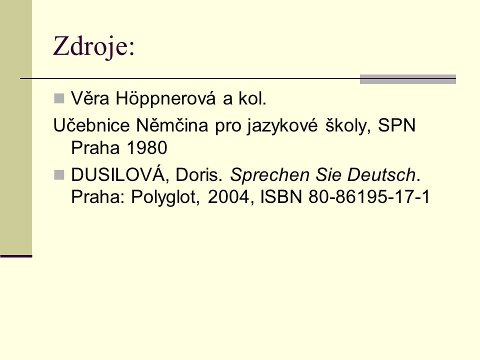 Zdroje: Věra Höppnerová a kol. Učebnice Němčina pro jazykové školy, SPN Praha 1980 DUSILOVÁ, Doris. Sprechen Sie Deutsch. Praha: Polyglot, 2004, ISBN