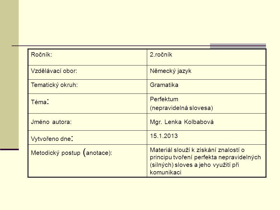 Ročník:2.ročník Vzdělávací obor:Německý jazyk Tematický okruh:Gramatika Téma : Perfektum (nepravidelná slovesa) Jméno autora:Mgr. Lenka Kolbabová Vytv