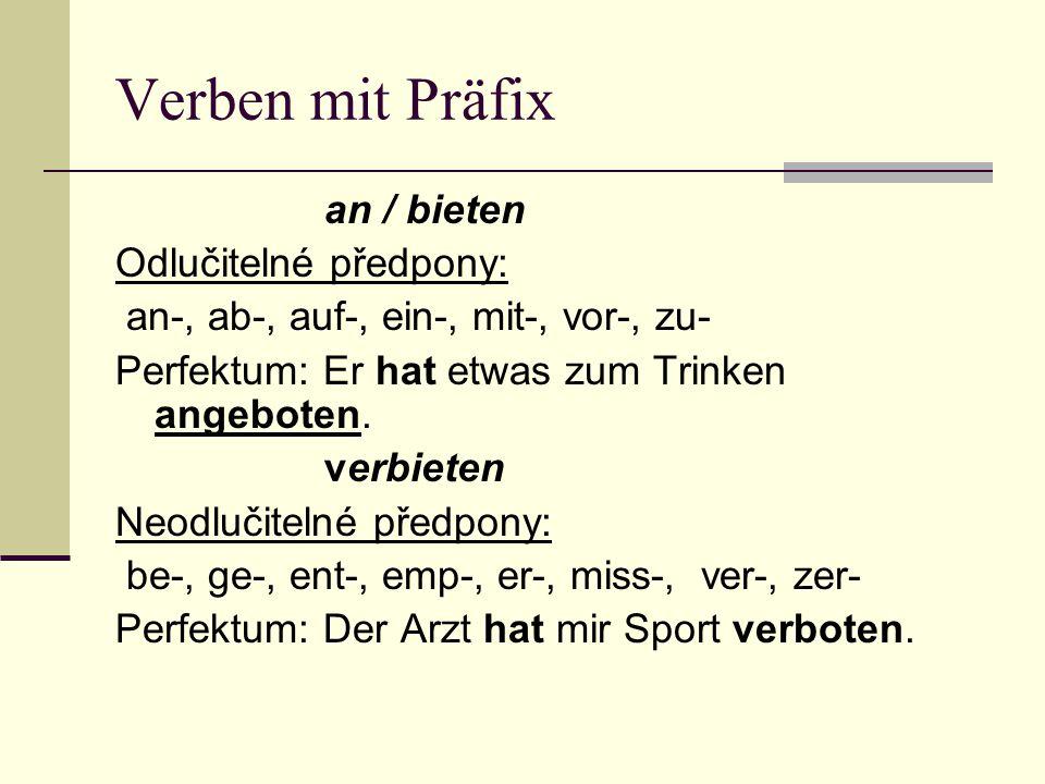 Verben mit Präfix an / bieten Odlučitelné předpony: an-, ab-, auf-, ein-, mit-, vor-, zu- Perfektum: Er hat etwas zum Trinken angeboten. verbieten Neo