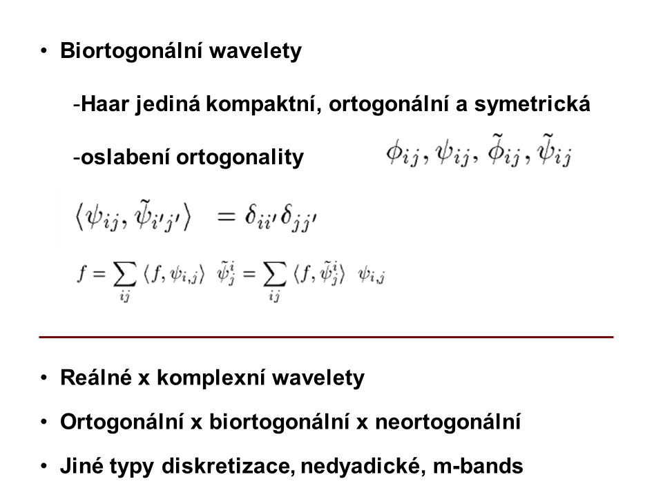 Reálné x komplexní wavelety Ortogonální x biortogonální x neortogonální Biortogonální wavelety -Haar jediná kompaktní, ortogonální a symetrická -oslabení ortogonality Jiné typy diskretizace, nedyadické, m-bands