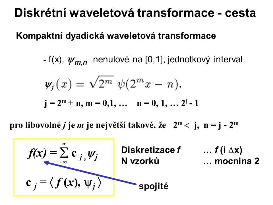 Diskrétní waveletová transformace - cesta Kompaktní dyadická waveletová transformace - f(x),  m,n nenulové na [0,1], jednotkový interval jj j = 2 m + n, m = 0,1, … n = 0, 1, … 2 j - 1 pro libovolné j je m je největší takové, že 2 m  j, n = j - 2 m Diskretizace f … f (i  x) N vzorků … mocnina 2 f(x) =  c j,  j c j =  f (x),  j  -   spojité