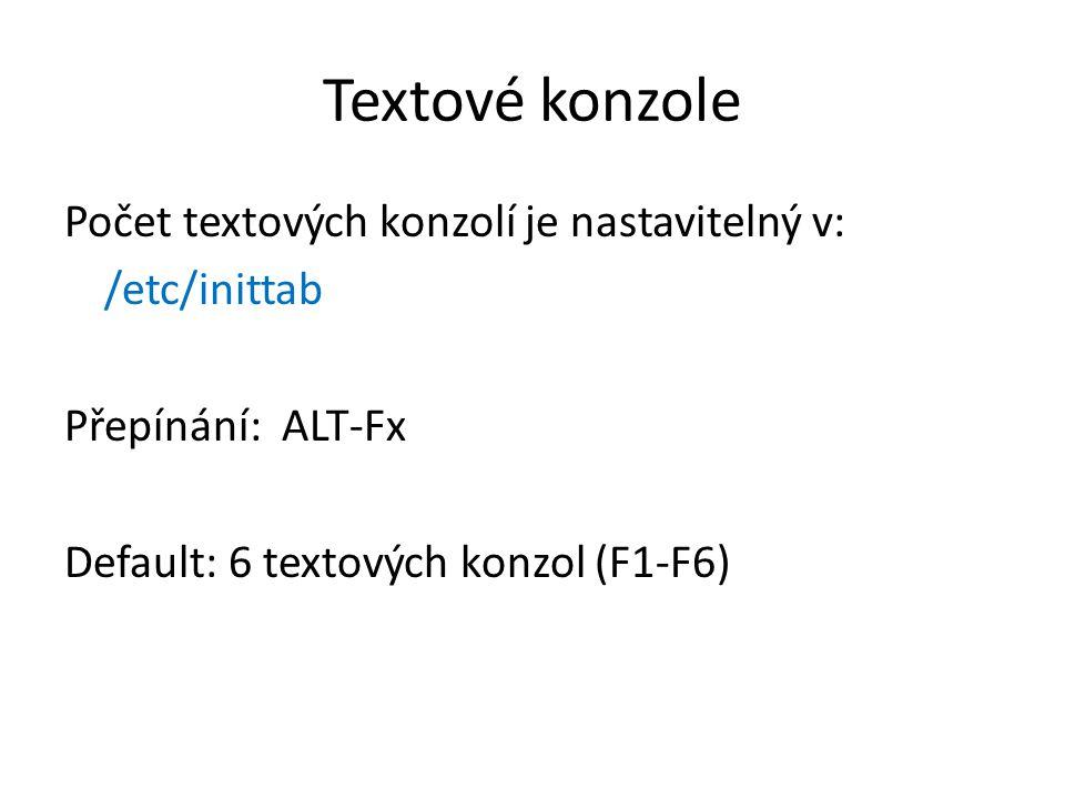 Textové konzole Počet textových konzolí je nastavitelný v: /etc/inittab Přepínání: ALT-Fx Default: 6 textových konzol (F1-F6)