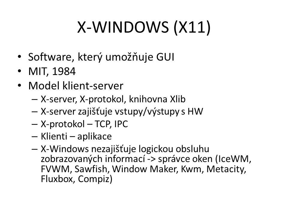 X-WINDOWS (X11) Software, který umožňuje GUI MIT, 1984 Model klient-server – X-server, X-protokol, knihovna Xlib – X-server zajišťuje vstupy/výstupy s HW – X-protokol – TCP, IPC – Klienti – aplikace – X-Windows nezajišťuje logickou obsluhu zobrazovaných informací -> správce oken (IceWM, FVWM, Sawfish, Window Maker, Kwm, Metacity, Fluxbox, Compiz)