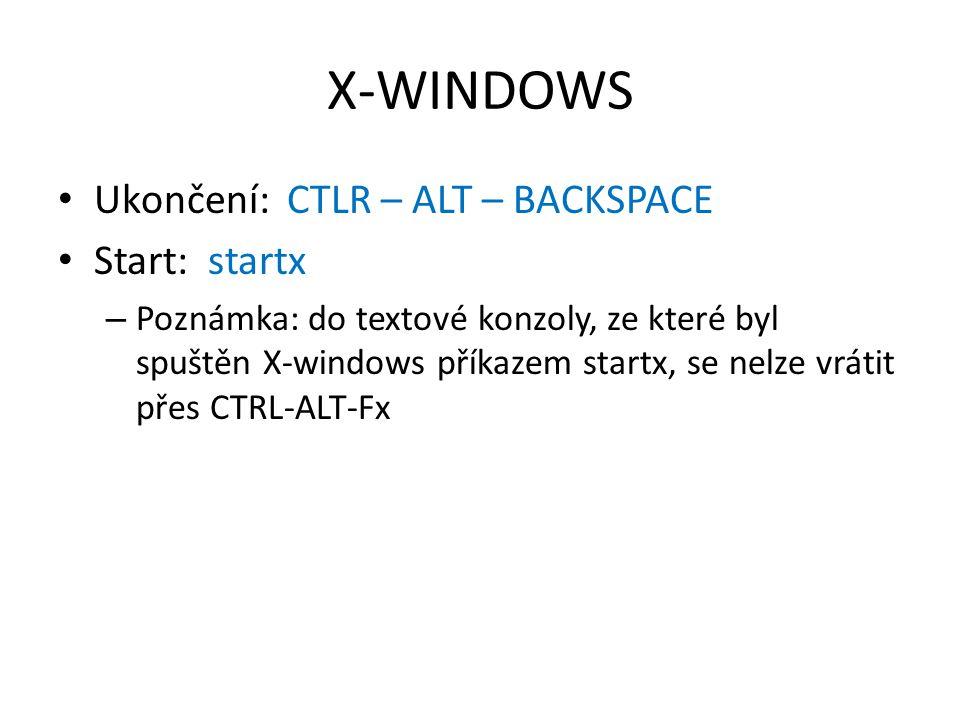 X-WINDOWS Ukončení: CTLR – ALT – BACKSPACE Start: startx – Poznámka: do textové konzoly, ze které byl spuštěn X-windows příkazem startx, se nelze vrátit přes CTRL-ALT-Fx