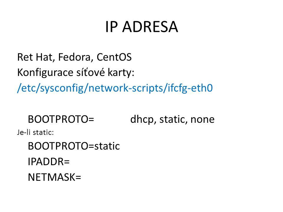 IP ADRESA Ret Hat, Fedora, CentOS Konfigurace síťové karty: /etc/sysconfig/network-scripts/ifcfg-eth0 BOOTPROTO=dhcp, static, none Je-li static: BOOTPROTO=static IPADDR= NETMASK=