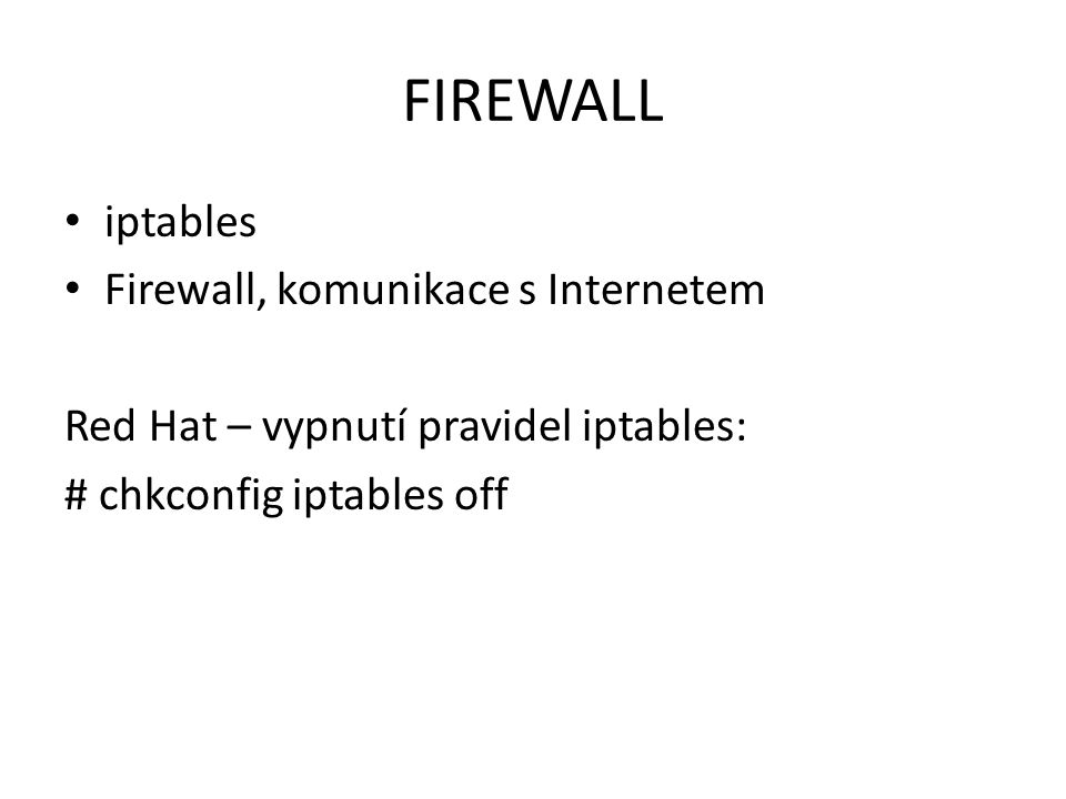 FIREWALL iptables Firewall, komunikace s Internetem Red Hat – vypnutí pravidel iptables: # chkconfig iptables off