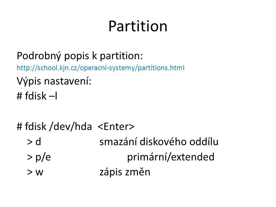 Partition Podrobný popis k partition: http://school.kjn.cz/operacni-systemy/partitions.html Výpis nastavení: # fdisk –l # fdisk /dev/hda > d smazání d