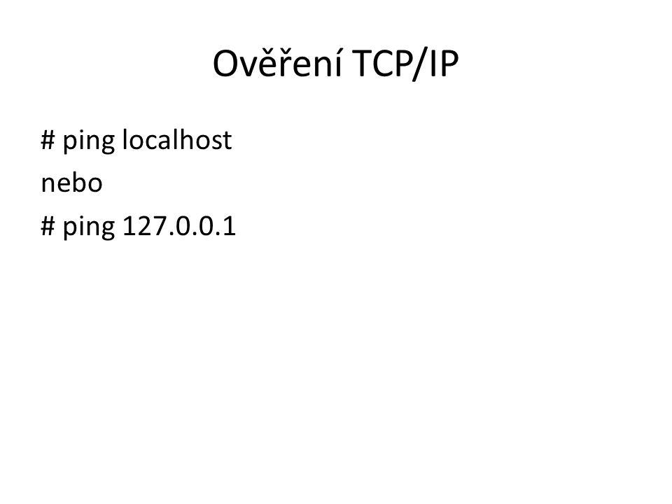 Ověření TCP/IP # ping localhost nebo # ping 127.0.0.1