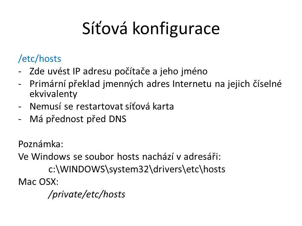 Síťová konfigurace /etc/hosts -Zde uvést IP adresu počítače a jeho jméno -Primární překlad jmenných adres Internetu na jejich číselné ekvivalenty -Nemusí se restartovat síťová karta -Má přednost před DNS Poznámka: Ve Windows se soubor hosts nachází v adresáři: c:\WINDOWS\system32\drivers\etc\hosts Mac OSX: /private/etc/hosts