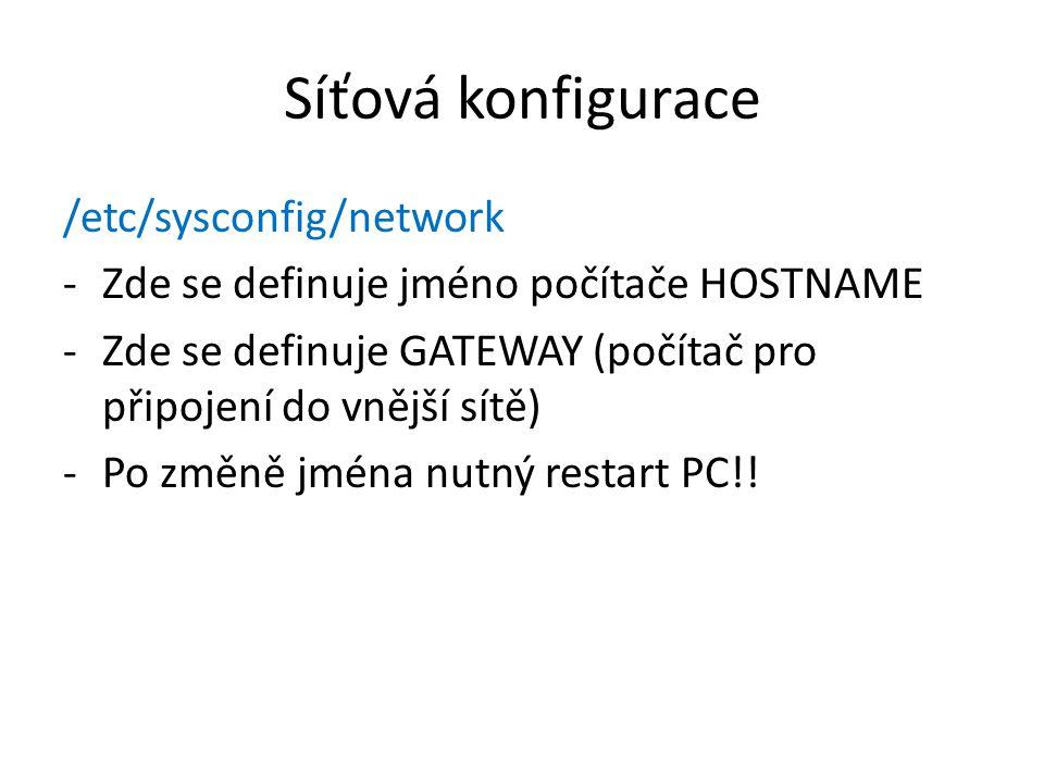 Síťová konfigurace /etc/sysconfig/network -Zde se definuje jméno počítače HOSTNAME -Zde se definuje GATEWAY (počítač pro připojení do vnější sítě) -Po změně jména nutný restart PC!!