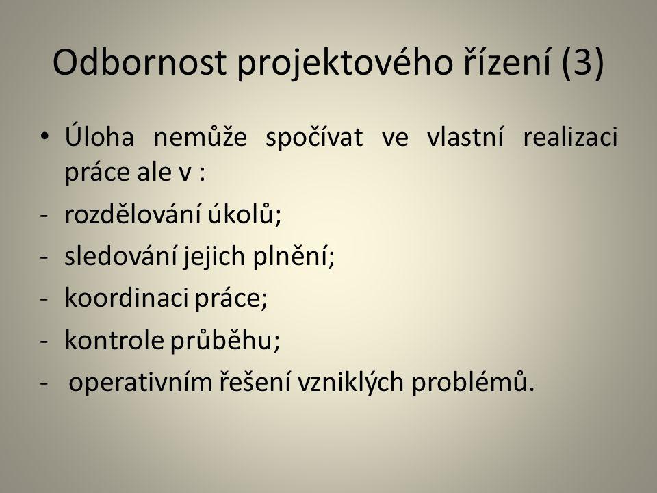 Odbornost projektového řízení (3) Úloha nemůže spočívat ve vlastní realizaci práce ale v : -rozdělování úkolů; -sledování jejich plnění; -koordinaci p
