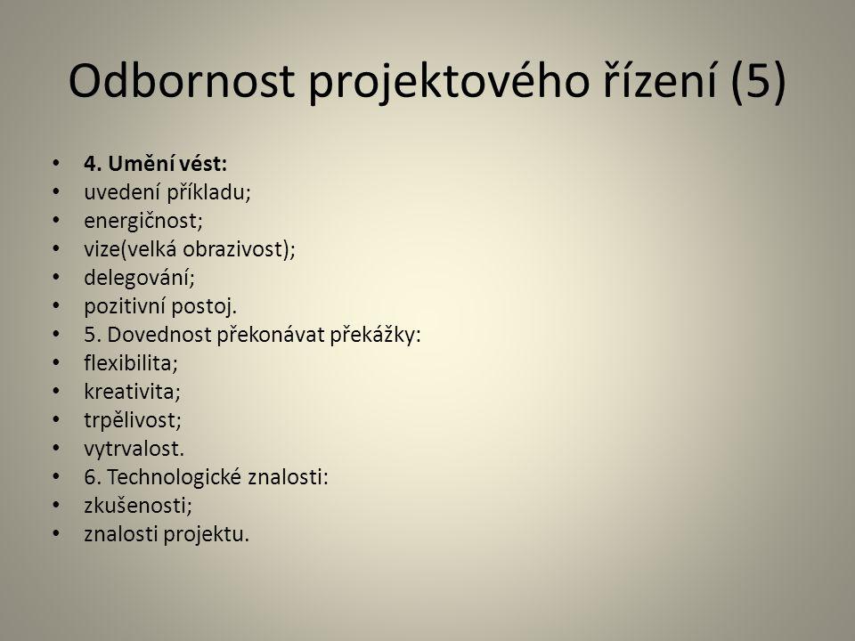 Odbornost projektového řízení (5) 4. Umění vést: uvedení příkladu; energičnost; vize(velká obrazivost); delegování; pozitivní postoj. 5. Dovednost pře