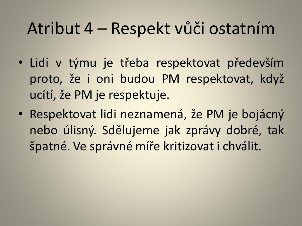 Atribut 4 – Respekt vůči ostatním Lidi v týmu je třeba respektovat především proto, že i oni budou PM respektovat, když ucítí, že PM je respektuje. Re