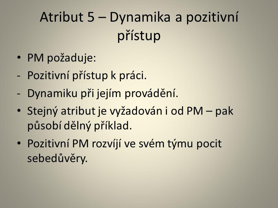 Atribut 5 – Dynamika a pozitivní přístup PM požaduje: -Pozitivní přístup k práci. -Dynamiku při jejím provádění. Stejný atribut je vyžadován i od PM –