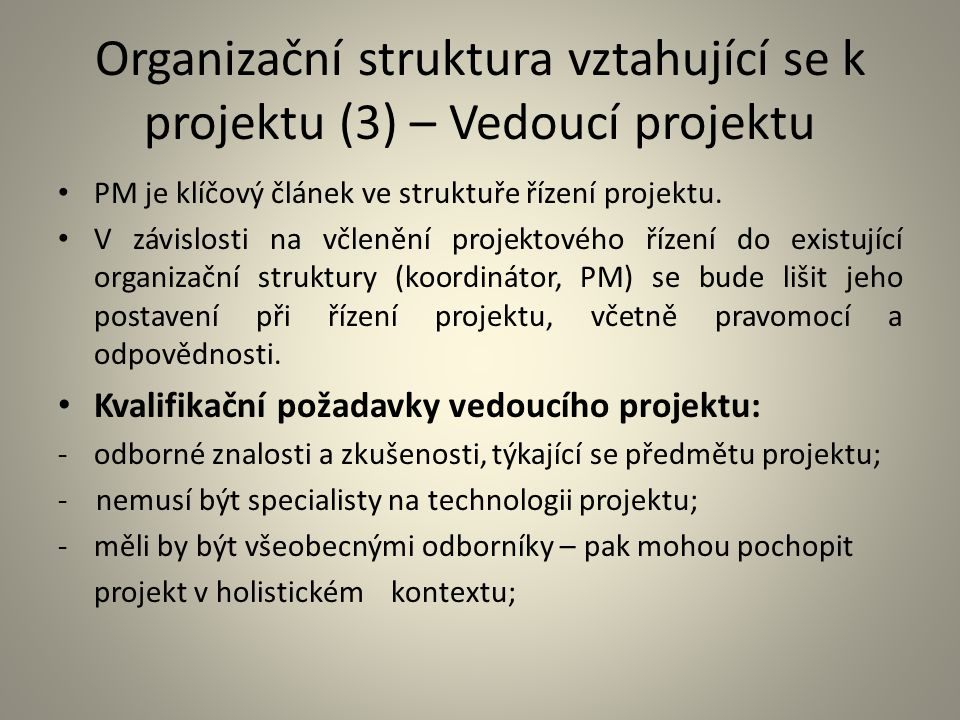 Organizační struktura vztahující se k projektu (4) – Vedoucí projektu -poznatky z oblasti projektového řízení; -psychologie vedení lidí, týmová práce, řešení konfliktů; -řízení času, rizik; -podnikatelské minimum (jednání se zákazníky, smluvní vztahy, zásady podnikové ekonomiky a managementu).