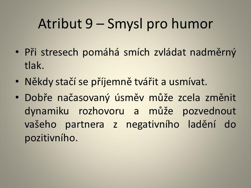 Atribut 9 – Smysl pro humor Při stresech pomáhá smích zvládat nadměrný tlak. Někdy stačí se příjemně tvářit a usmívat. Dobře načasovaný úsměv může zce