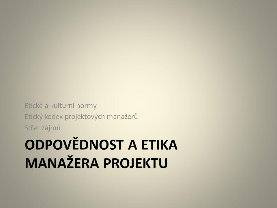 ODPOVĚDNOST A ETIKA MANAŽERA PROJEKTU Etické a kulturní normy Etický kodex projektových manažerů Střet zájmů