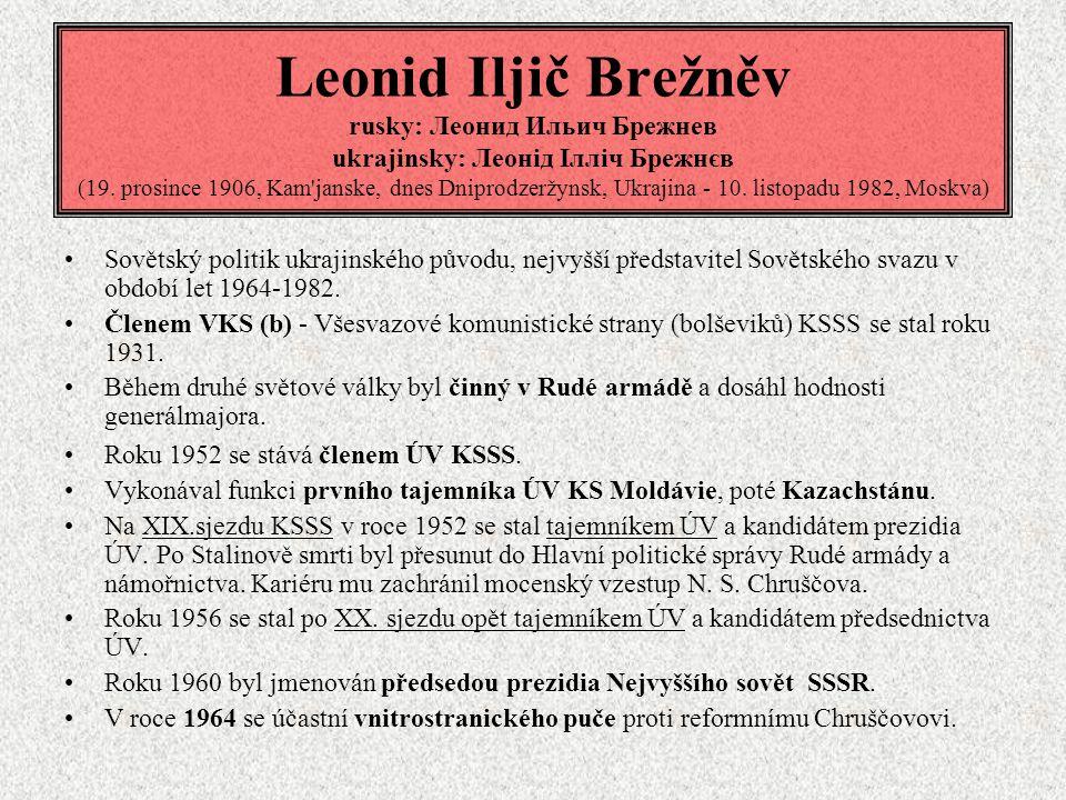 Leonid Iljič Brežněv rusky: Леонид Ильич Брежнев ukrajinsky: Леонід Ілліч Брежнєв (19. prosince 1906, Kam'janske, dnes Dniprodzeržynsk, Ukrajina - 10.